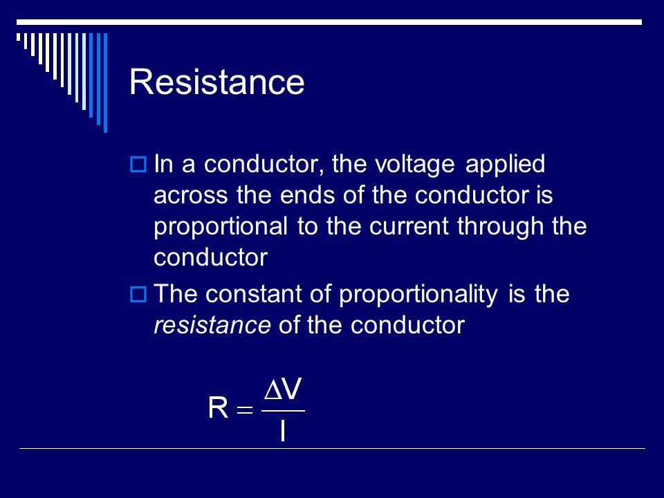 Resistance  In a conductor, the voltage applied across the ends of the conductor is proportional to the current through the conductor  The constant