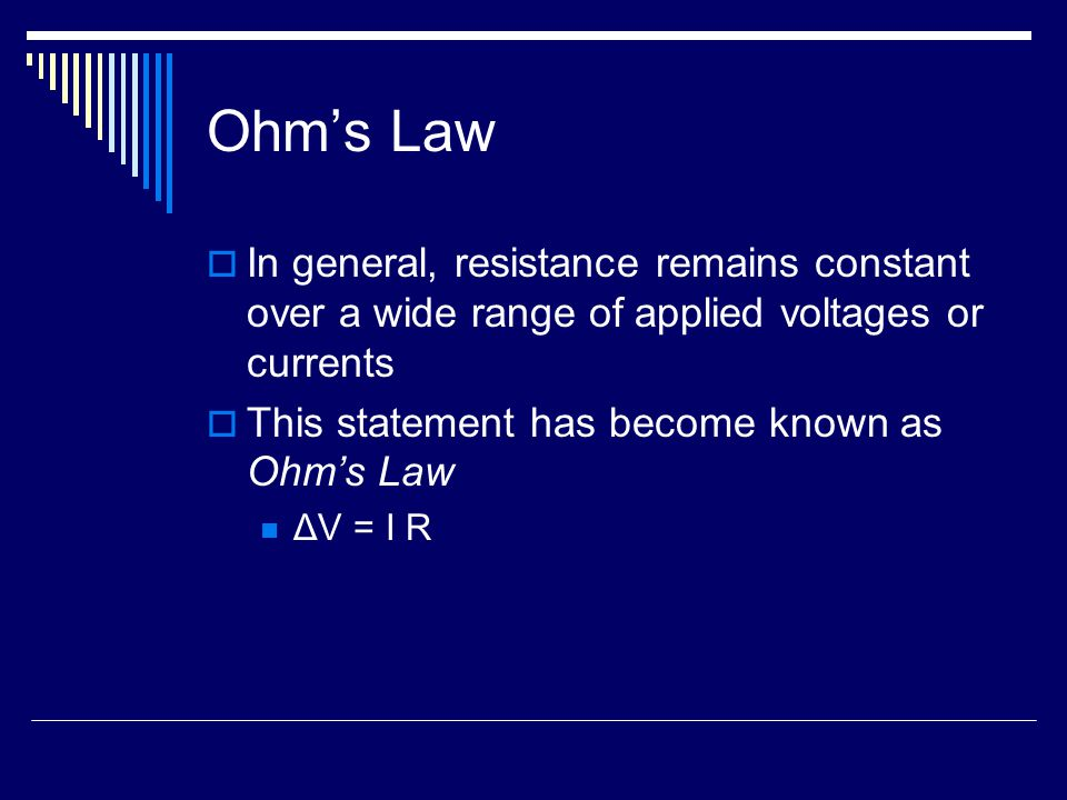 Ohm's Law  In general, resistance remains constant over a wide range of applied voltages or currents  This statement has become known as Ohm's Law Δ
