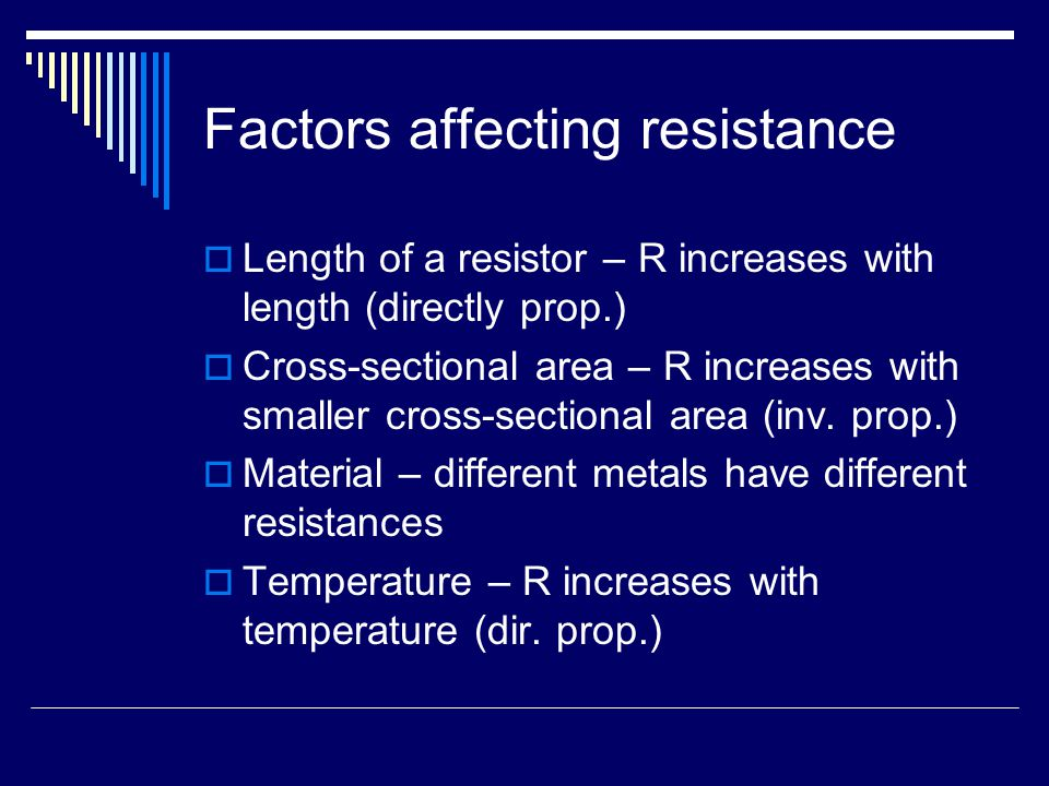 Factors affecting resistance  Length of a resistor – R increases with length (directly prop.)  Cross-sectional area – R increases with smaller cross