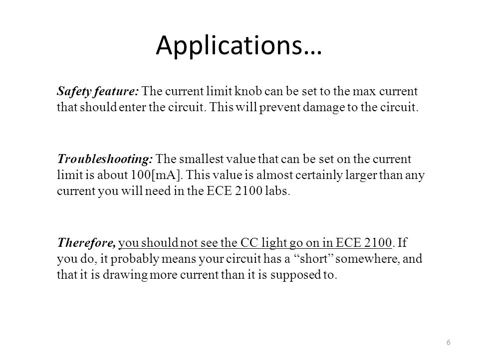 Applications… 6 Safety feature: The current limit knob can be set to the max current that should enter the circuit. This will prevent damage to the ci