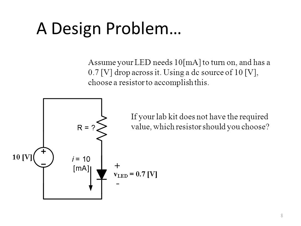 A Design Problem… 8 Assume your LED needs 10[mA] to turn on, and has a 0.7 [V] drop across it. Using a dc source of 10 [V], choose a resistor to accom