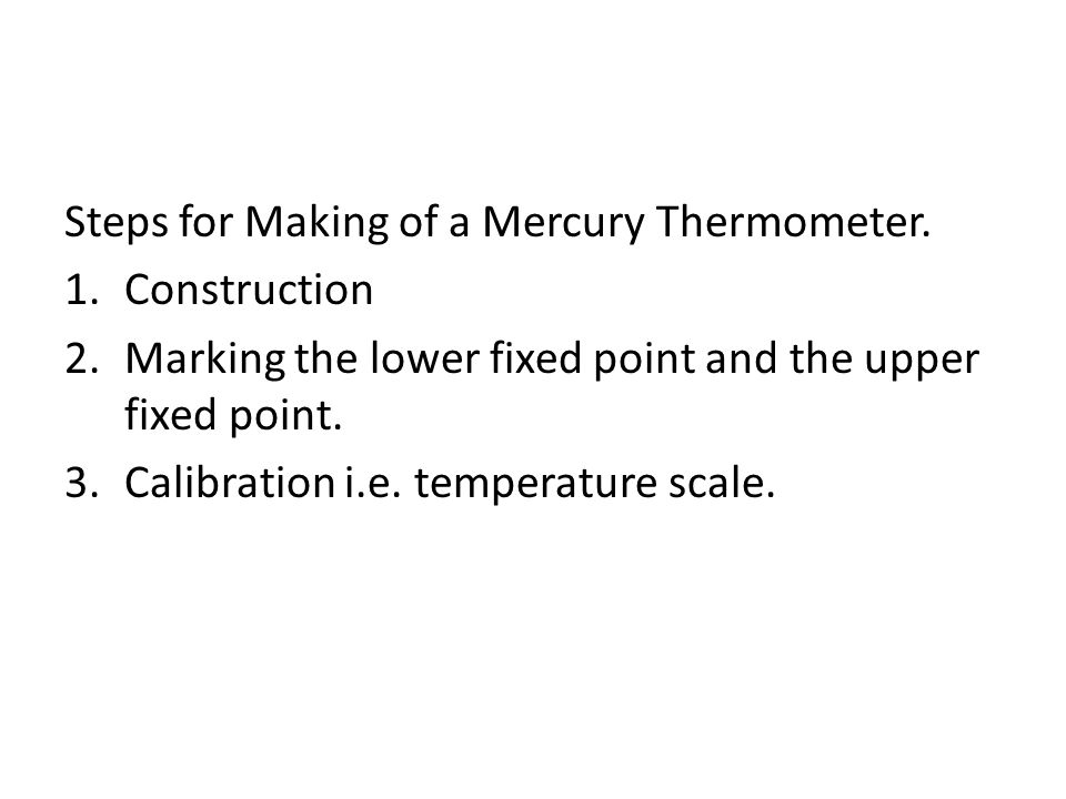 Steps for Making of a Mercury Thermometer. 1.Construction 2.Marking the lower fixed point and the upper fixed point. 3.Calibration i.e. temperature sc