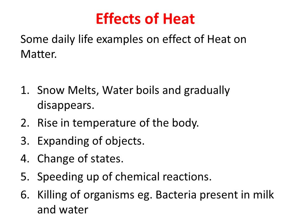 Effects of Heat Some daily life examples on effect of Heat on Matter. 1.Snow Melts, Water boils and gradually disappears. 2.Rise in temperature of the