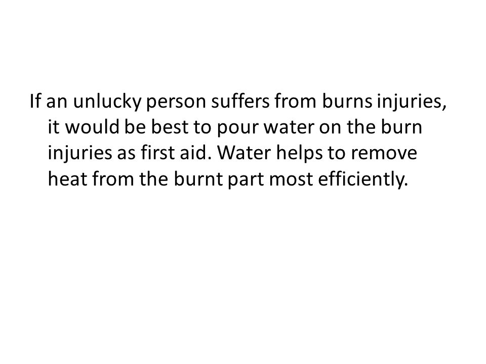 If an unlucky person suffers from burns injuries, it would be best to pour water on the burn injuries as first aid. Water helps to remove heat from th