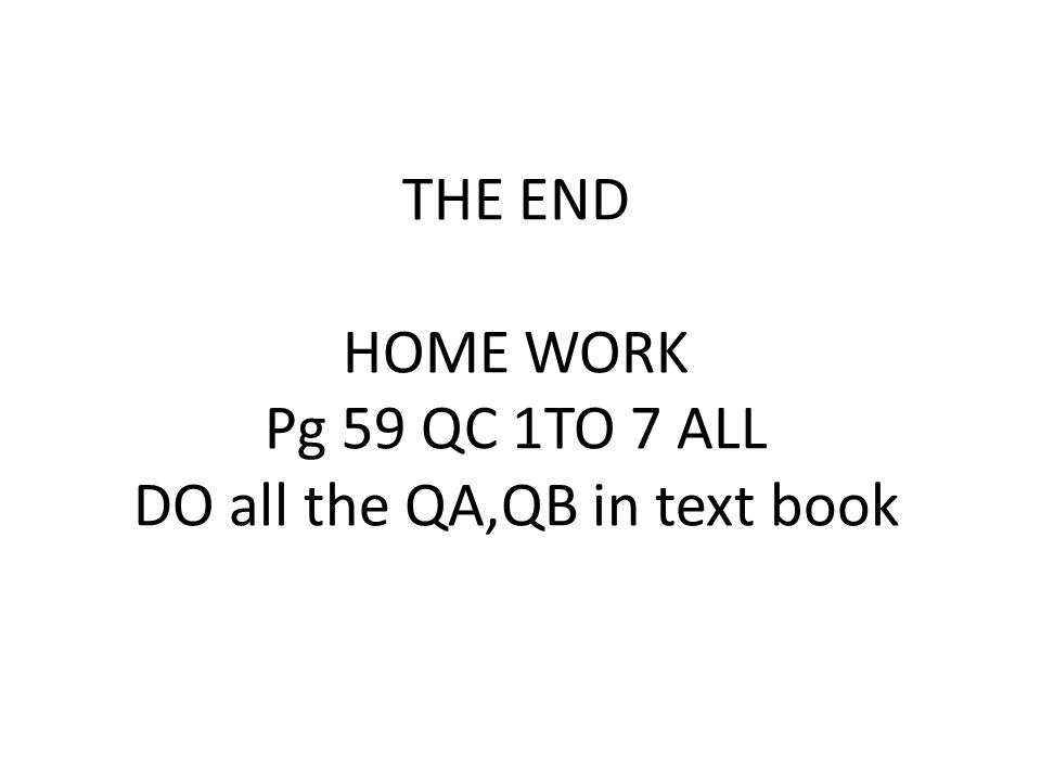 THE END HOME WORK Pg 59 QC 1TO 7 ALL DO all the QA,QB in text book
