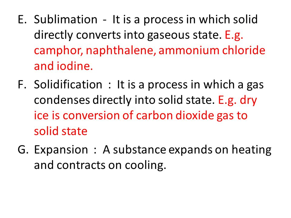E.Sublimation - It is a process in which solid directly converts into gaseous state. E.g. camphor, naphthalene, ammonium chloride and iodine. F.Solidi