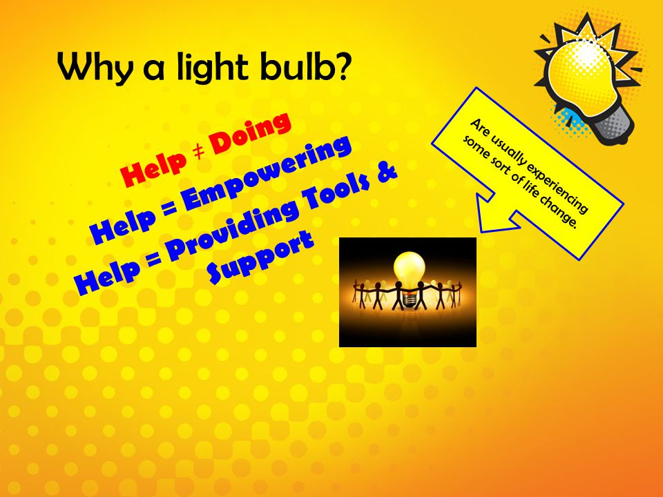 Why a light bulb? Help ≠ Doing Help = Empowering Help = Providing Tools & Support Are usually experiencing some sort of life change.