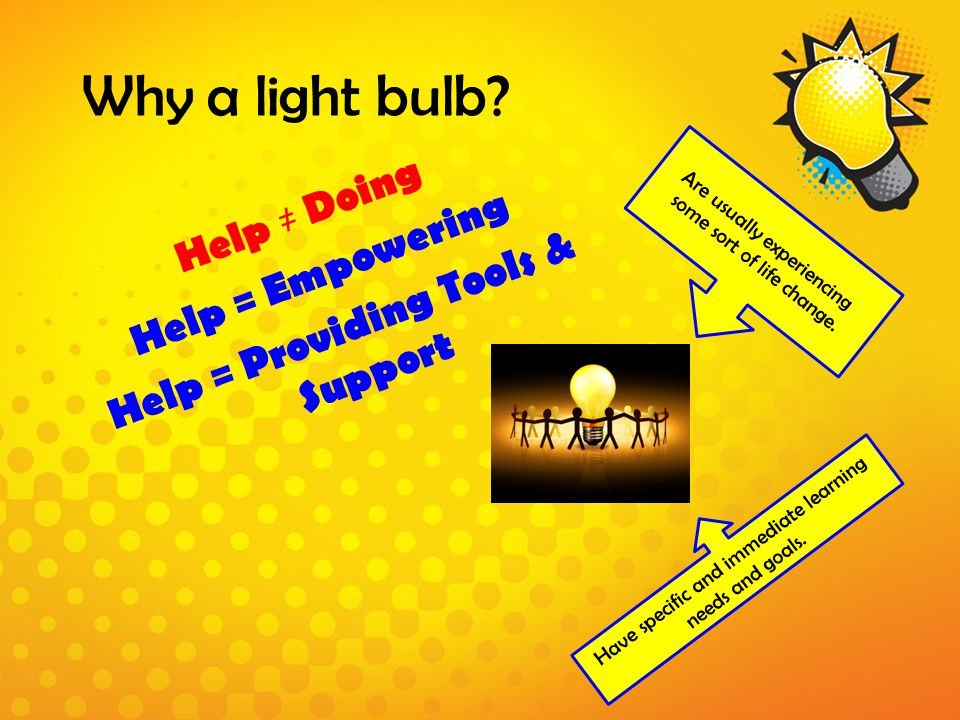 Why a light bulb? Help ≠ Doing Help = Empowering Help = Providing Tools & Support Are usually experiencing some sort of life change. Have specific and