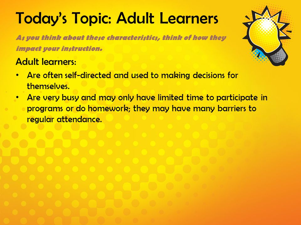 Today's Topic: Adult Learners As you think about these characteristics, think of how they impact your instruction. Adult learners: Are often self-dire