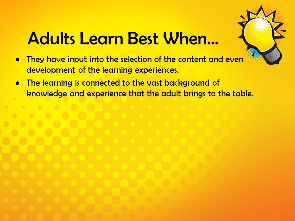 Adults Learn Best When… They have input into the selection of the content and even development of the learning experiences. The learning is connected