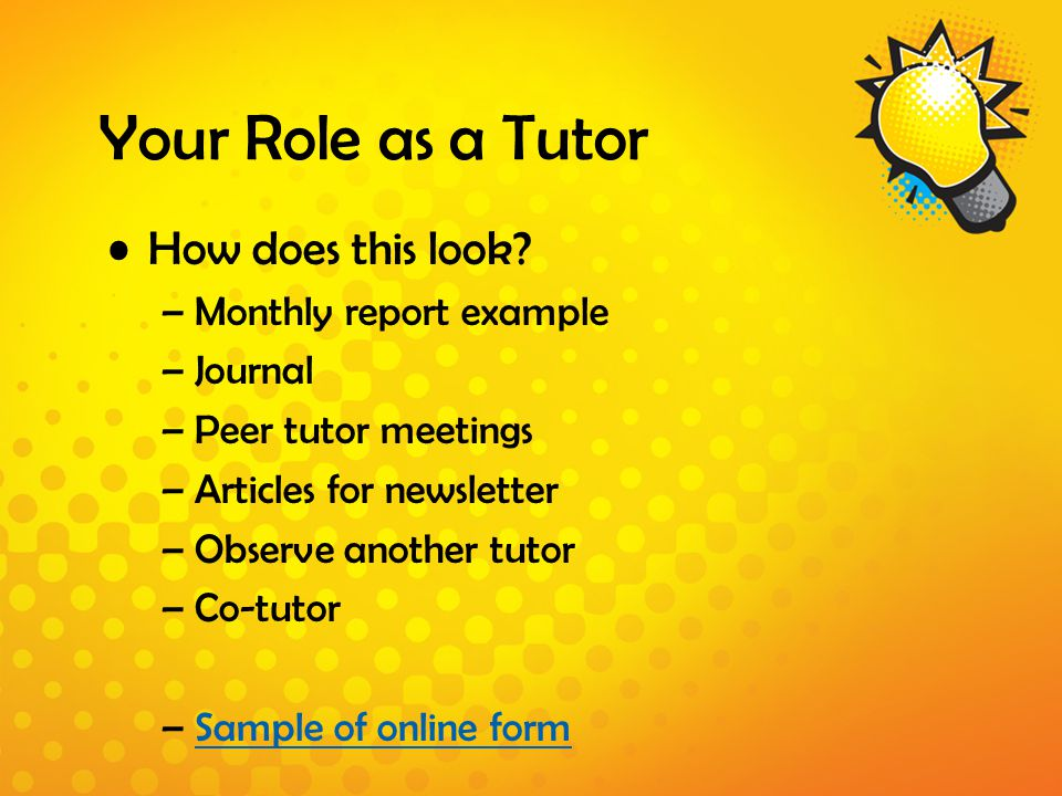 Your Role as a Tutor How does this look? –Monthly report example –Journal –Peer tutor meetings –Articles for newsletter –Observe another tutor –Co-tut