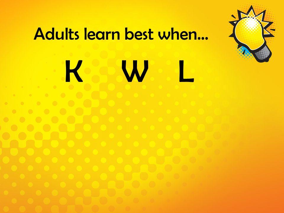 Adults learn best when… KWLKWL