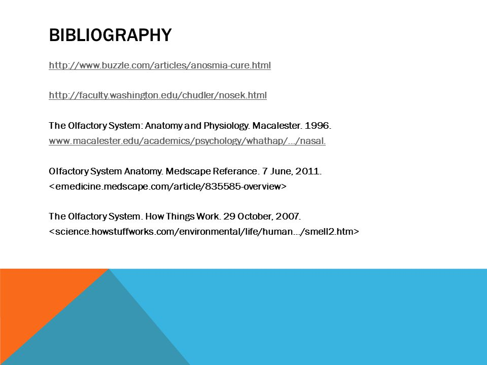 BIBLIOGRAPHY http://www.buzzle.com/articles/anosmia-cure.html http://faculty.washington.edu/chudler/nosek.html The Olfactory System: Anatomy and Physiology.