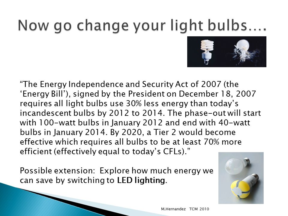 The Energy Independence and Security Act of 2007 (the 'Energy Bill'), signed by the President on December 18, 2007 requires all light bulbs use 30% less energy than today's incandescent bulbs by 2012 to 2014.