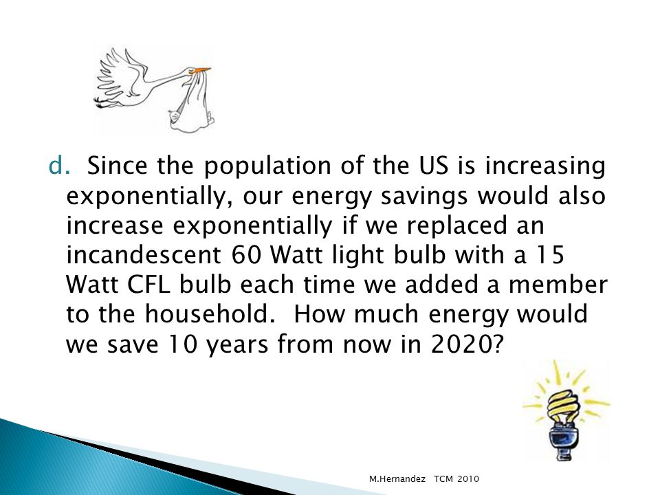 d. Since the population of the US is increasing exponentially, our energy savings would also increase exponentially if we replaced an incandescent 60