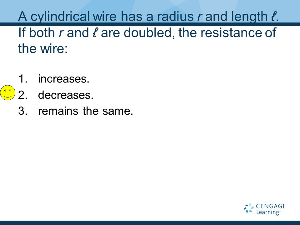 A cylindrical wire has a radius r and length ℓ. If both r and ℓ are doubled, the resistance of the wire: 1.increases. 2.decreases. 3.remains the same.