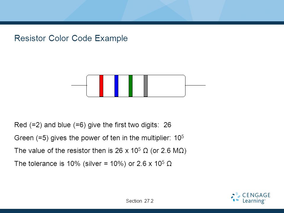 Resistor Color Code Example Red (=2) and blue (=6) give the first two digits: 26 Green (=5) gives the power of ten in the multiplier: 10 5 The value o