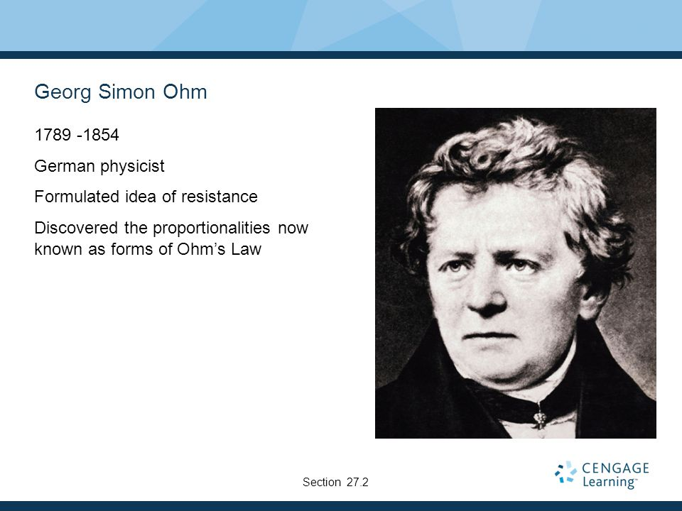 Georg Simon Ohm 1789 -1854 German physicist Formulated idea of resistance Discovered the proportionalities now known as forms of Ohm's Law Section 27.