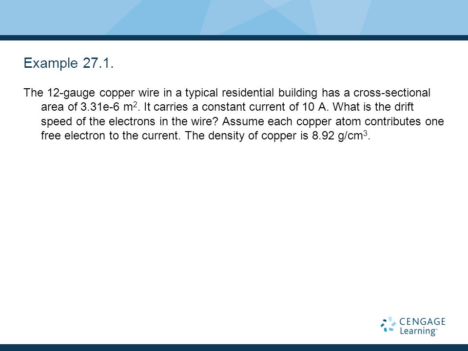 Example 27.1. The 12-gauge copper wire in a typical residential building has a cross-sectional area of 3.31e-6 m 2. It carries a constant current of 1