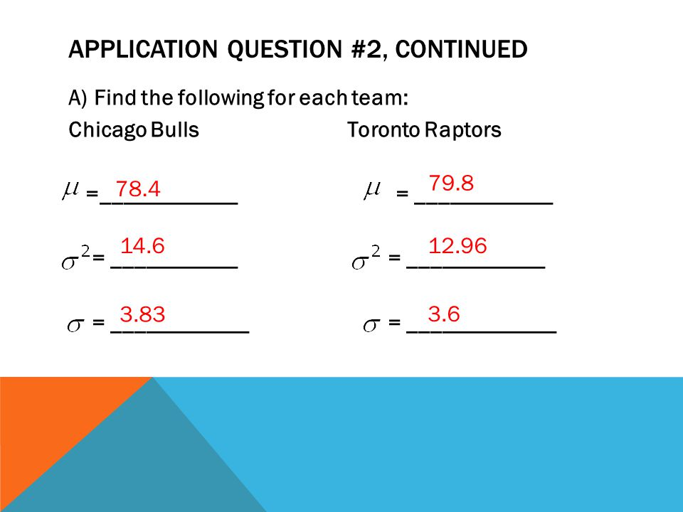 APPLICATION QUESTION #2, CONTINUED A)Find the following for each team: Chicago Bulls Toronto Raptors =____________ = ____________ = ___________ = ____________ = ____________ = _____________ 78.4 3.83 14.6 79.8 12.96 3.6