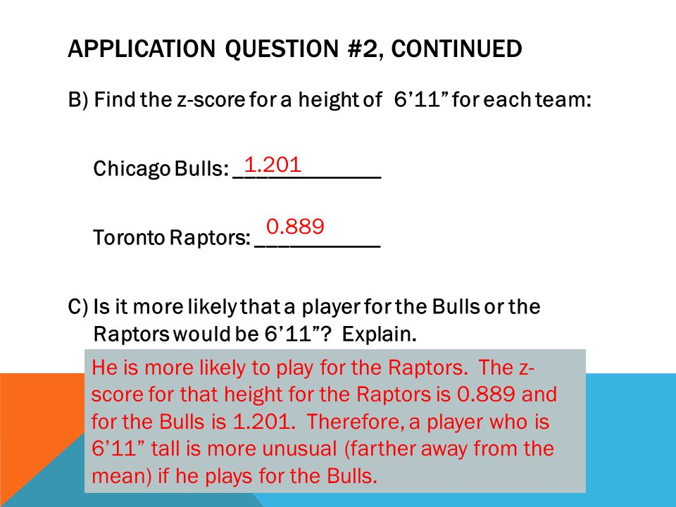 APPLICATION QUESTION #2, CONTINUED B) Find the z-score for a height of 6'11 for each team: Chicago Bulls: _____________ Toronto Raptors: ___________ C) Is it more likely that a player for the Bulls or the Raptors would be 6'11 .
