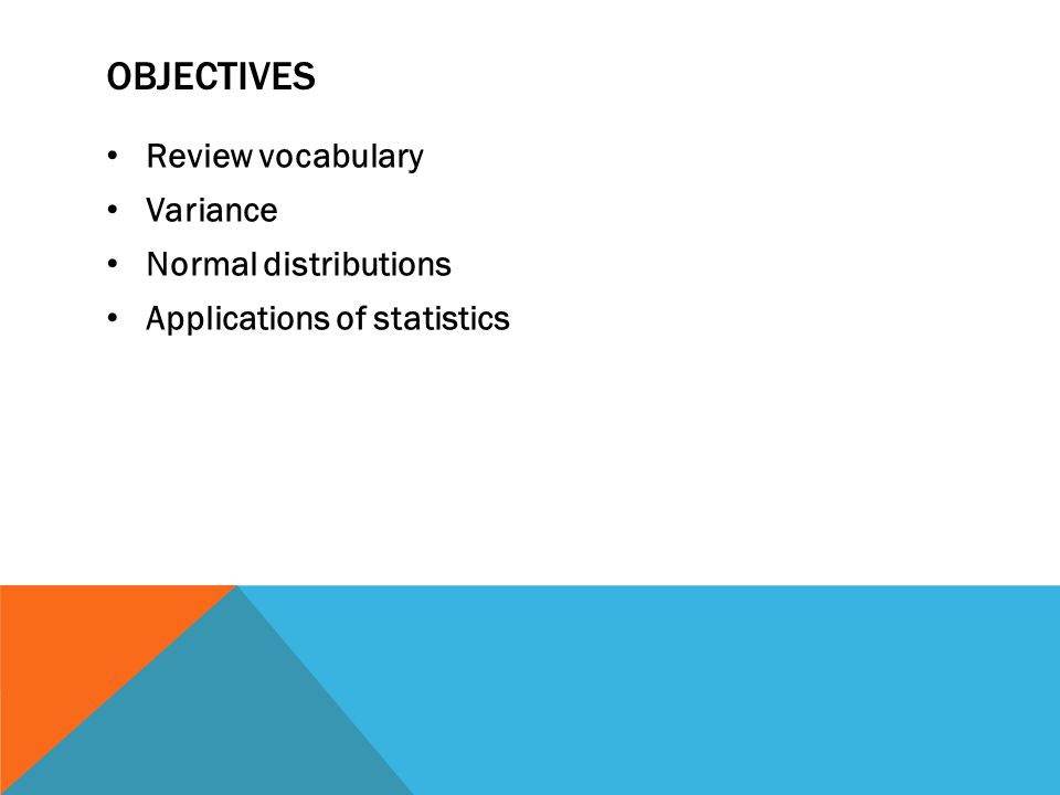 OBJECTIVES Review vocabulary Variance Normal distributions Applications of statistics