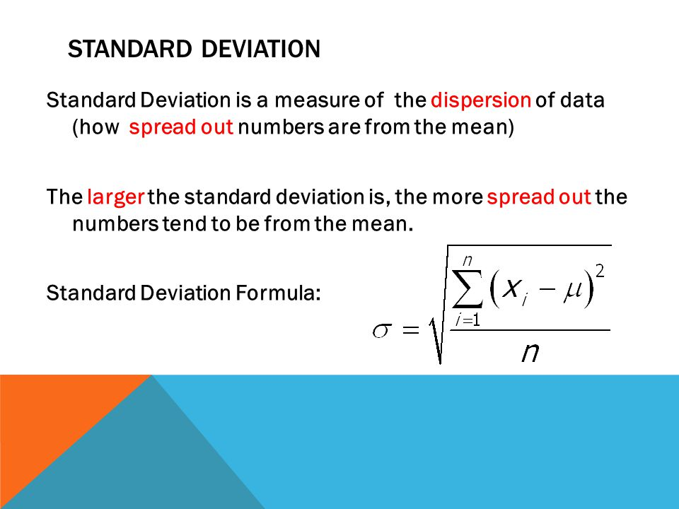 MEAN ABSOLUTE DEVIATION AND STANDARD DEVIATION Mean Absolute Deviation (MAD) and Standard Deviation are statistics that are used to measure the dispersion (spread) of the data Standard Deviation is a more traditional way to measure the spread of data.
