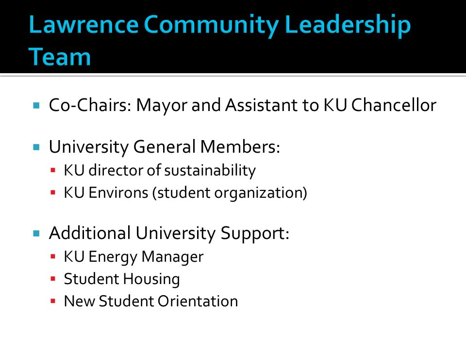  Co-Chairs: Mayor and Assistant to KU Chancellor  University General Members:  KU director of sustainability  KU Environs (student organization)  Additional University Support:  KU Energy Manager  Student Housing  New Student Orientation
