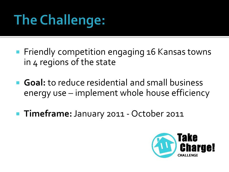  Friendly competition engaging 16 Kansas towns in 4 regions of the state  Goal: to reduce residential and small business energy use – implement whole house efficiency  Timeframe: January 2011 - October 2011