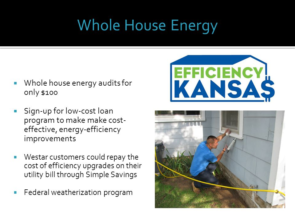  Whole house energy audits for only $100  Sign-up for low-cost loan program to make make cost- effective, energy-efficiency improvements  Westar customers could repay the cost of efficiency upgrades on their utility bill through Simple Savings  Federal weatherization program Whole House Energy