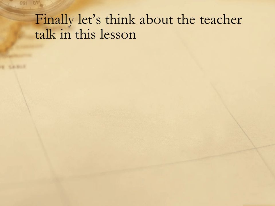 Finally let's think about the teacher talk in this lesson