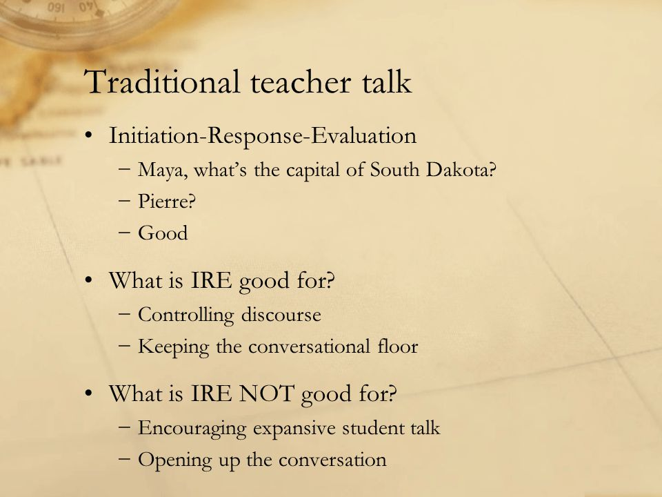 Traditional teacher talk Initiation-Response-Evaluation −Maya, what's the capital of South Dakota.