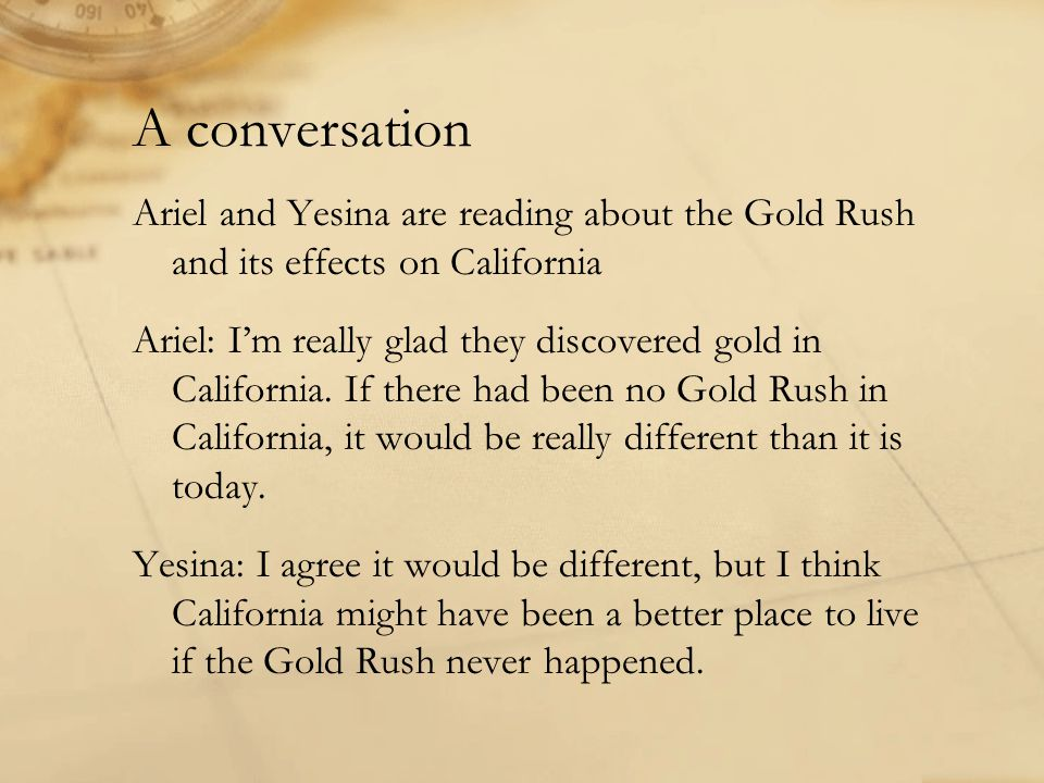 A conversation Ariel and Yesina are reading about the Gold Rush and its effects on California Ariel: I'm really glad they discovered gold in California.