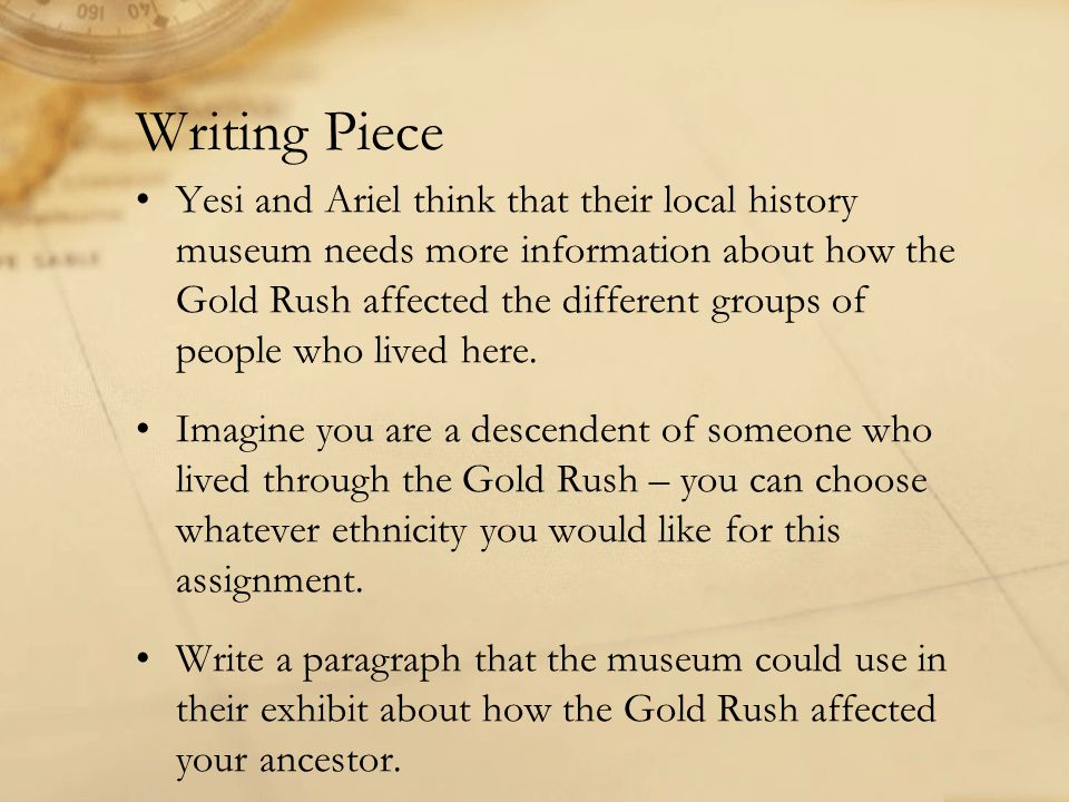Writing Piece Yesi and Ariel think that their local history museum needs more information about how the Gold Rush affected the different groups of people who lived here.