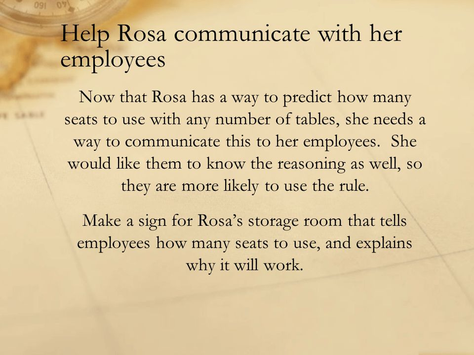 Help Rosa communicate with her employees Now that Rosa has a way to predict how many seats to use with any number of tables, she needs a way to communicate this to her employees.