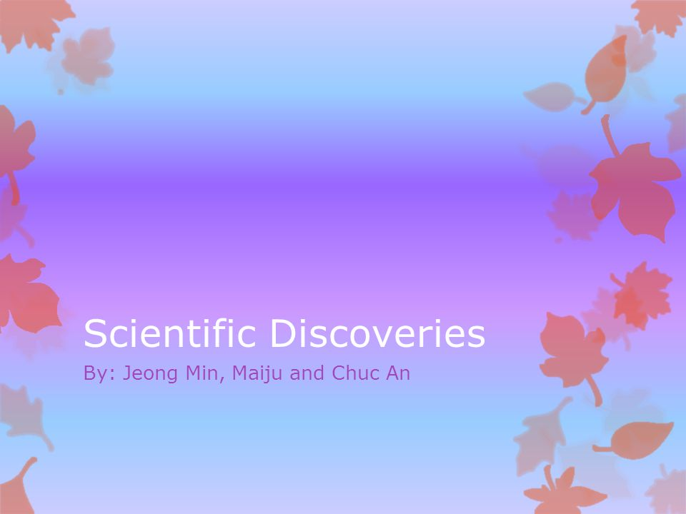 Scientific Discoveries By: Jeong Min, Maiju and Chuc An