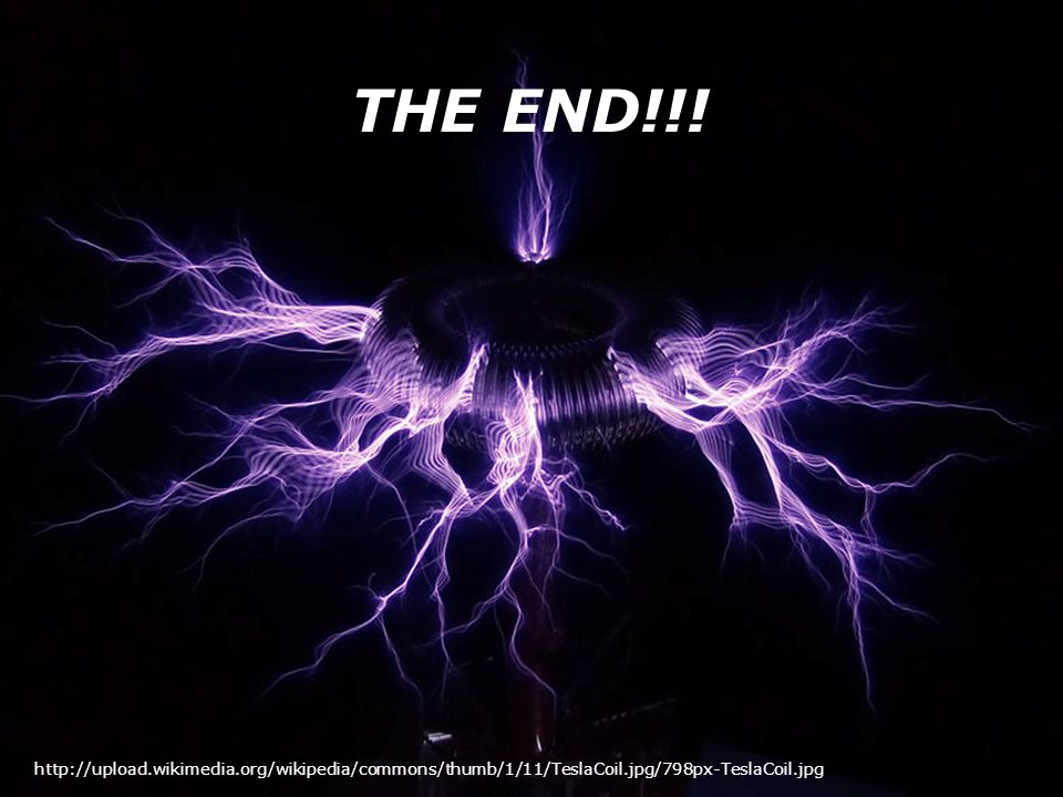 THE END!!! http://upload.wikimedia.org/wikipedia/commons/thumb/1/11/TeslaCoil.jpg/798px-TeslaCoil.jpg
