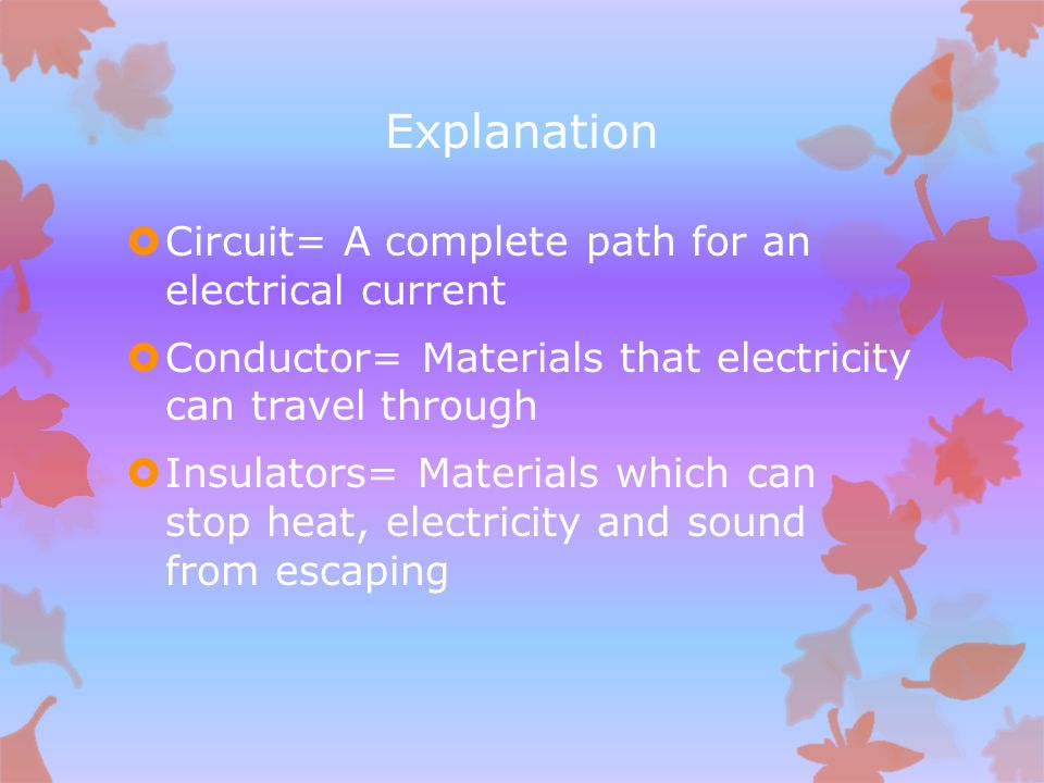 Explanation  Circuit= A complete path for an electrical current  Conductor= Materials that electricity can travel through  Insulators= Materials which can stop heat, electricity and sound from escaping