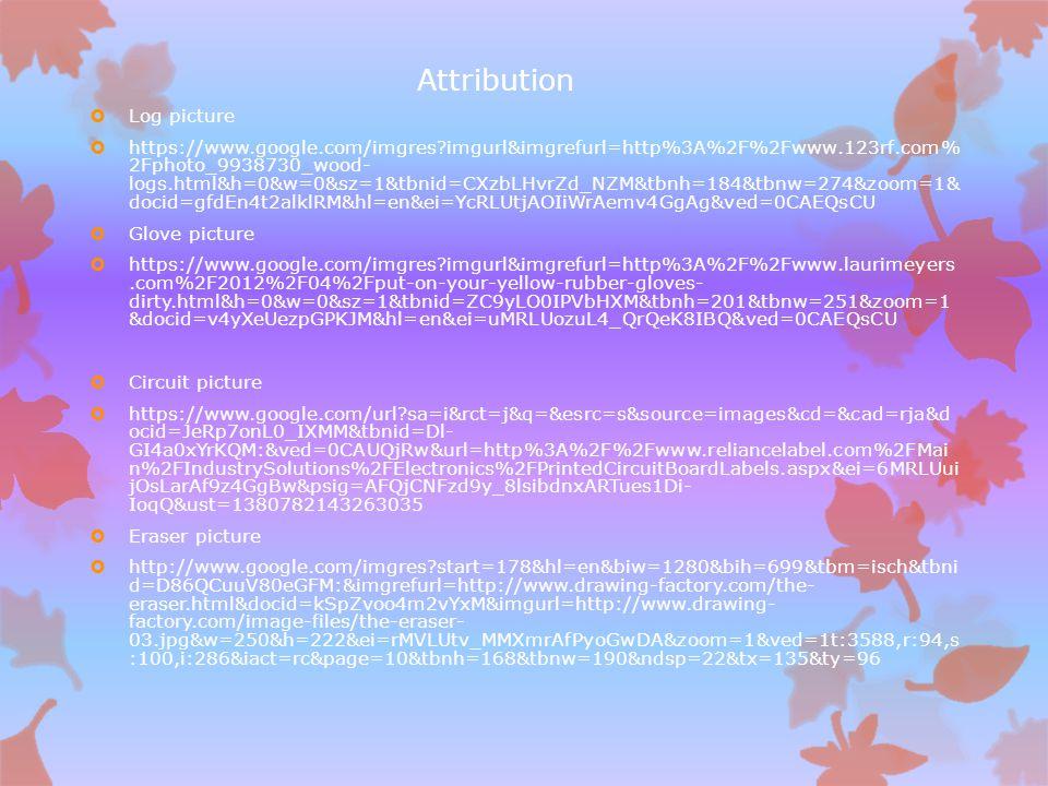 Attribution  Log picture  https://www.google.com/imgres imgurl&imgrefurl=http%3A%2F%2Fwww.123rf.com% 2Fphoto_9938730_wood- logs.html&h=0&w=0&sz=1&tbnid=CXzbLHvrZd_NZM&tbnh=184&tbnw=274&zoom=1& docid=gfdEn4t2alklRM&hl=en&ei=YcRLUtjAOIiWrAemv4GgAg&ved=0CAEQsCU  Glove picture  https://www.google.com/imgres imgurl&imgrefurl=http%3A%2F%2Fwww.laurimeyers.com%2F2012%2F04%2Fput-on-your-yellow-rubber-gloves- dirty.html&h=0&w=0&sz=1&tbnid=ZC9yLO0IPVbHXM&tbnh=201&tbnw=251&zoom=1 &docid=v4yXeUezpGPKJM&hl=en&ei=uMRLUozuL4_QrQeK8IBQ&ved=0CAEQsCU  Circuit picture  https://www.google.com/url sa=i&rct=j&q=&esrc=s&source=images&cd=&cad=rja&d ocid=JeRp7onL0_IXMM&tbnid=Dl- GI4a0xYrKQM:&ved=0CAUQjRw&url=http%3A%2F%2Fwww.reliancelabel.com%2FMai n%2FIndustrySolutions%2FElectronics%2FPrintedCircuitBoardLabels.aspx&ei=6MRLUui jOsLarAf9z4GgBw&psig=AFQjCNFzd9y_8lsibdnxARTues1Di- IoqQ&ust=1380782143263035  Eraser picture  http://www.google.com/imgres start=178&hl=en&biw=1280&bih=699&tbm=isch&tbni d=D86QCuuV80eGFM:&imgrefurl=http://www.drawing-factory.com/the- eraser.html&docid=kSpZvoo4m2vYxM&imgurl=http://www.drawing- factory.com/image-files/the-eraser- 03.jpg&w=250&h=222&ei=rMVLUtv_MMXmrAfPyoGwDA&zoom=1&ved=1t:3588,r:94,s :100,i:286&iact=rc&page=10&tbnh=168&tbnw=190&ndsp=22&tx=135&ty=96
