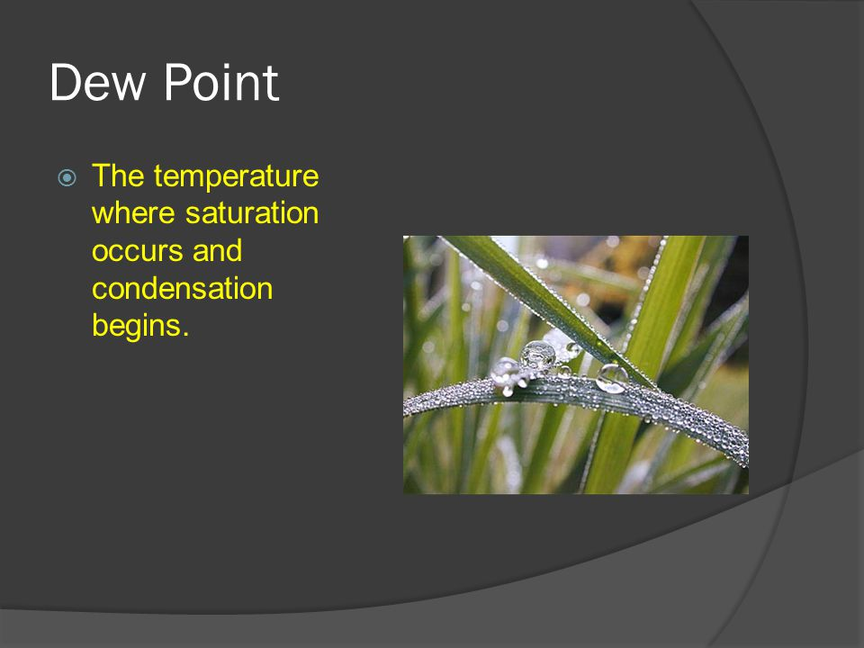 Dew Point  The temperature where saturation occurs and condensation begins.