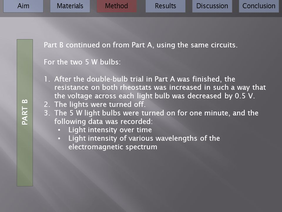 AimMaterialsMethodResultsDiscussionConclusion Part B continued on from Part A, using the same circuits. For the two 5 W bulbs: 1.After the double-bulb