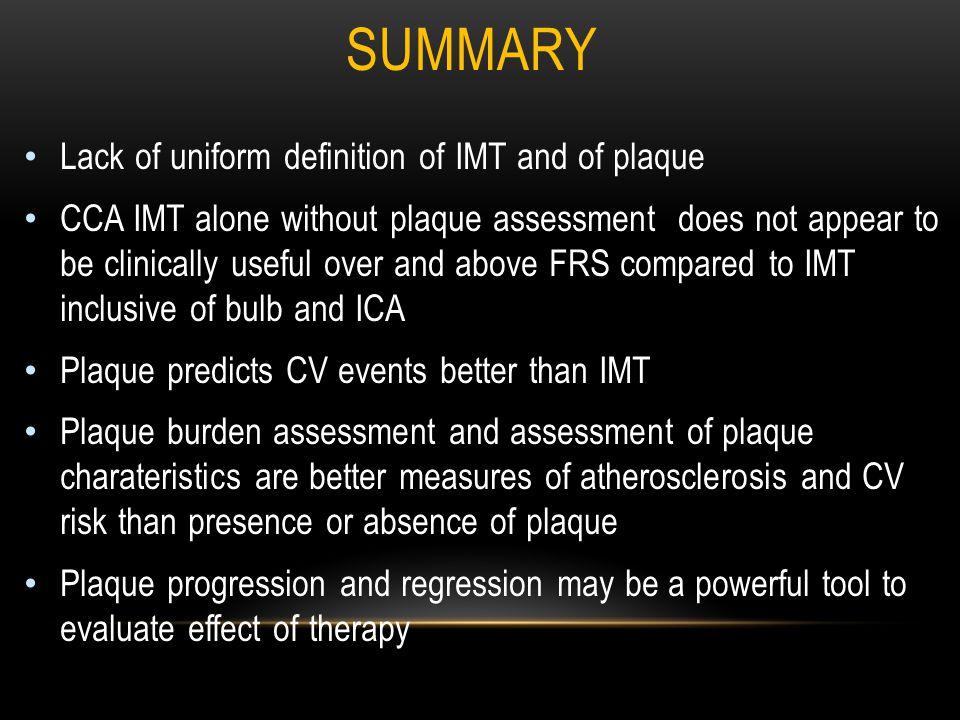 SUMMARY Lack of uniform definition of IMT and of plaque CCA IMT alone without plaque assessment does not appear to be clinically useful over and above FRS compared to IMT inclusive of bulb and ICA Plaque predicts CV events better than IMT Plaque burden assessment and assessment of plaque charateristics are better measures of atherosclerosis and CV risk than presence or absence of plaque Plaque progression and regression may be a powerful tool to evaluate effect of therapy