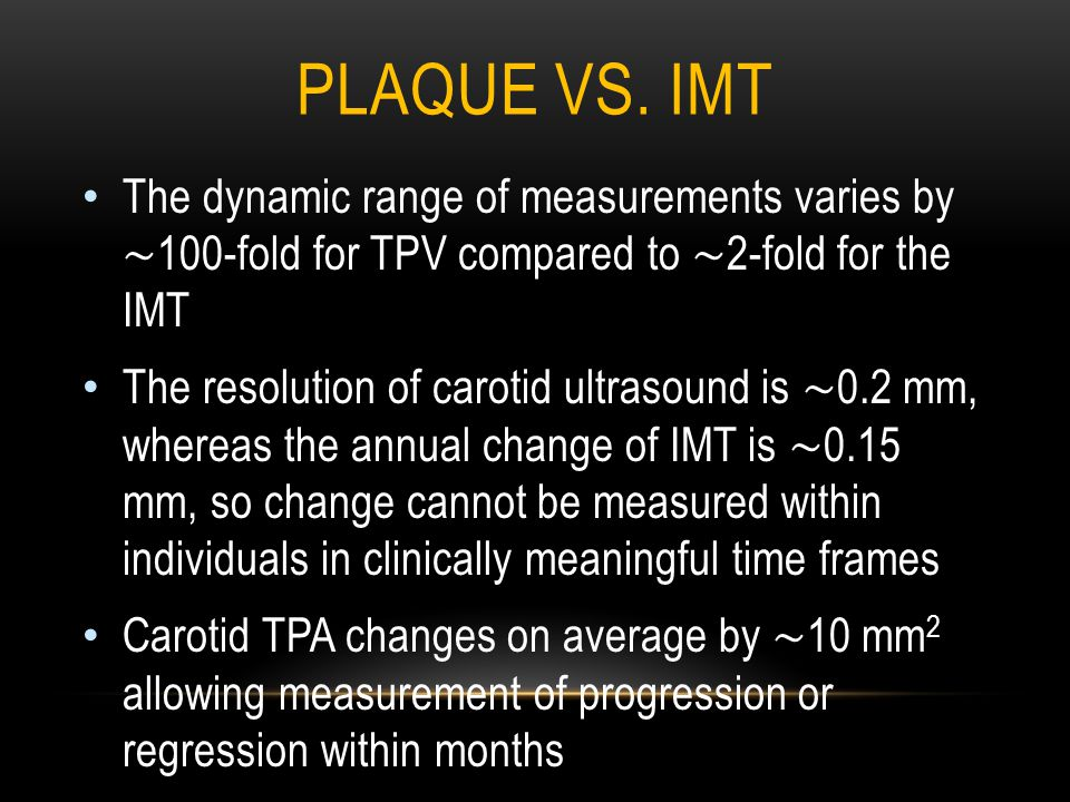 PLAQUE VS. IMT The dynamic range of measurements varies by ∼ 100-fold for TPV compared to ∼ 2-fold for the IMT The resolution of carotid ultrasound is