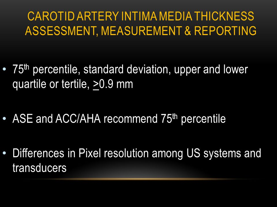 CAROTID ARTERY INTIMA MEDIA THICKNESS ASSESSMENT, MEASUREMENT & REPORTING 75 th percentile, standard deviation, upper and lower quartile or tertile, >0.9 mm ASE and ACC/AHA recommend 75 th percentile Differences in Pixel resolution among US systems and transducers