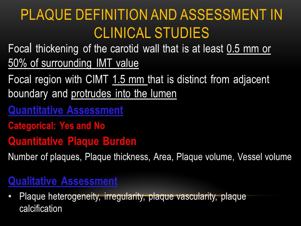PLAQUE DEFINITION AND ASSESSMENT IN CLINICAL STUDIES Foca l thickening of the carotid wall that is at least 0.5 mm or 50% of surrounding IMT value Focal region with CIMT 1.5 mm that is distinct from adjacent boundary and protrudes into the lumen Quantitative Assessment Categorical: Yes and No Quantitative Plaque Burden Number of plaques, Plaque thickness, Area, Plaque volume, Vessel volume Qualitative Assessment Plaque heterogeneity, irregularity, plaque vascularity, plaque calcification