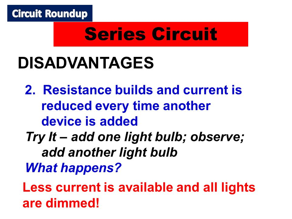 DISADVANTAGES 2. Resistance builds and current is reduced every time another device is added Try It – add one light bulb; observe; add another light b