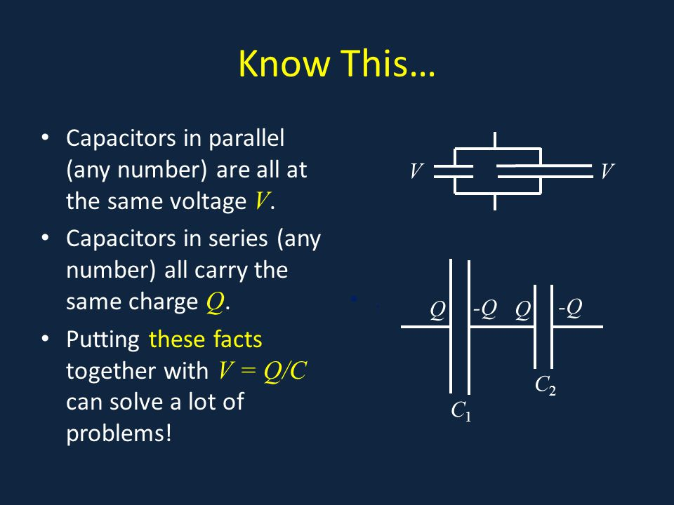 Know This… Capacitors in parallel (any number) are all at the same voltage V.
