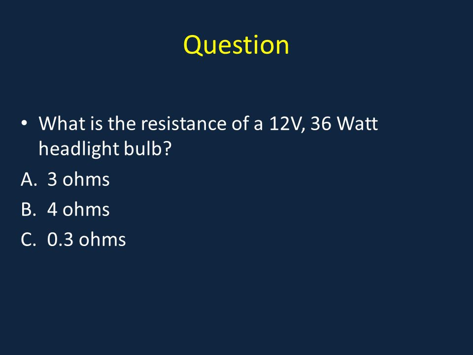 Question What is the resistance of a 12V, 36 Watt headlight bulb A.3 ohms B.4 ohms C.0.3 ohms