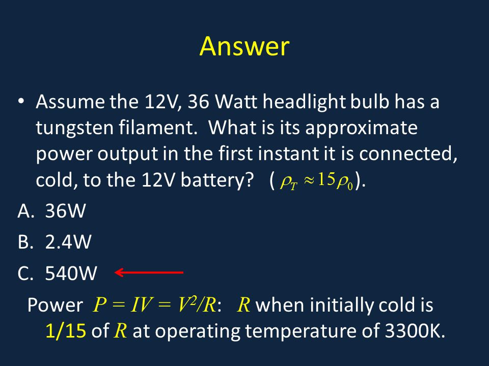 Answer Assume the 12V, 36 Watt headlight bulb has a tungsten filament.