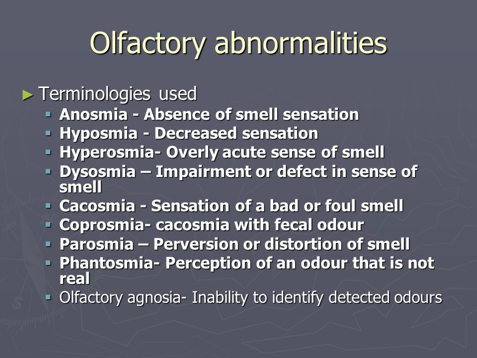Olfactory abnormalities ► Terminologies used  Anosmia - Absence of smell sensation  Hyposmia - Decreased sensation  Hyperosmia- Overly acute sense of smell  Dysosmia – Impairment or defect in sense of smell  Cacosmia - Sensation of a bad or foul smell  Coprosmia- cacosmia with fecal odour  Parosmia – Perversion or distortion of smell  Phantosmia- Perception of an odour that is not real  Olfactory agnosia- Inability to identify detected odours